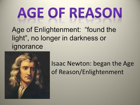 "Age of Enlightenment: ""found the light"", no longer in darkness or ignorance Isaac Newton: began the Age of Reason/Enlightenment."
