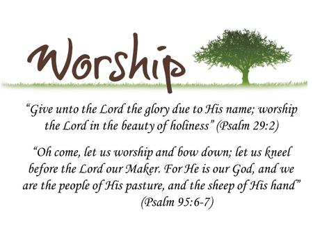 """Give unto the Lord the glory due to His name; worship the Lord in the beauty of holiness"" (Psalm 29:2) ""Oh come, let us worship and bow down; let us kneel."