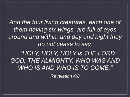 "And the four living creatures, each one of them having six wings, are full of eyes around and within; and day and night they do not cease to say, ""HOLY,"