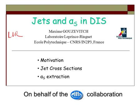Jets and α S in DIS Maxime GOUZEVITCH Laboratoire Leprince-Ringuet Ecole Polytechnique – CNRS/IN2P3, France On behalf of the collaboration On behalf of.