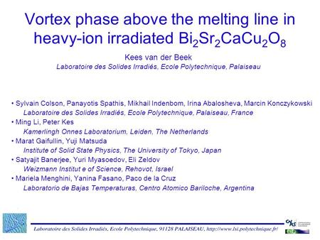 Vortex phase above the melting line in heavy-ion irradiated Bi 2 Sr 2 CaCu 2 O 8 Kees van der Beek Laboratoire des Solides Irradiés, Ecole Polytechnique,