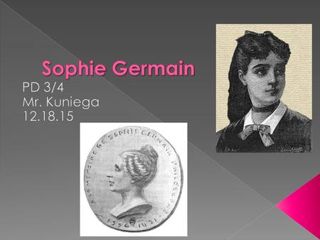  Sophie Germain  Mathematician, physicist, and philosopher.  Born April 1, 1776, in Rue Saint-Denis, Paris, France  Died: June 27, 1831  Got educated.