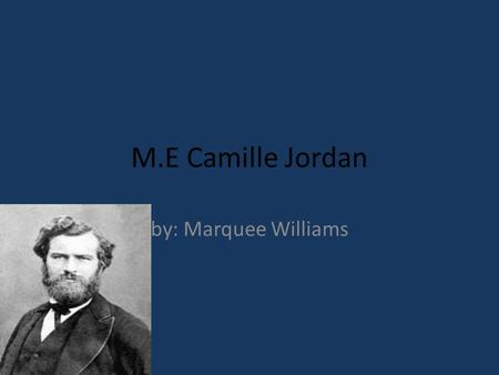 M.E Camille Jordan by: Marquee Williams. The birth of Camille Jordan Born on January 5, 1838 Born in Lyon, France Got education at Ecole Polytechnique.