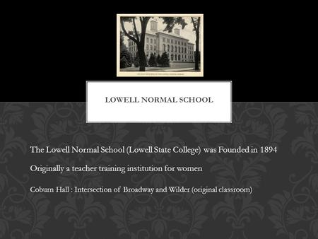 The Lowell Normal School (Lowell State College) was Founded in 1894 Coburn Hall : Intersection of Broadway and Wilder (original classroom) Originally a.