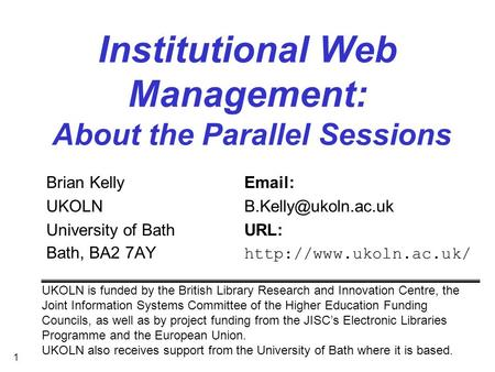 1 Institutional Web Management: About the Parallel Sessions Brian Kelly  University of BathURL: Bath, BA2 7AY