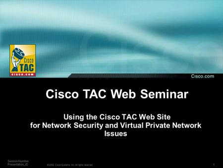 1 Session Number Presentation_ID © 2002, Cisco Systems, Inc. All rights reserved. Using the Cisco TAC Web Site for Network Security and Virtual Private.
