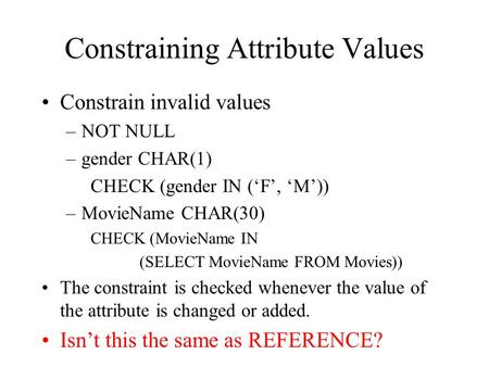 Constraining Attribute Values Constrain invalid values –NOT NULL –gender CHAR(1) CHECK (gender IN ('F', 'M')) –MovieName CHAR(30) CHECK (MovieName IN (SELECT.