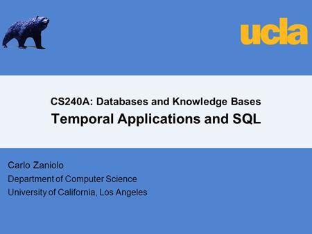 CS240A: Databases and Knowledge Bases Temporal Applications and SQL Carlo Zaniolo Department of Computer Science University of California, Los Angeles.