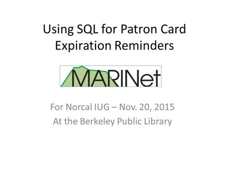 Using SQL for Patron Card Expiration Reminders For Norcal IUG – Nov. 20, 2015 At the Berkeley Public Library.