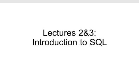 Lectures 2&3: Introduction to SQL. Lecture 2: SQL Part I Lecture 2.