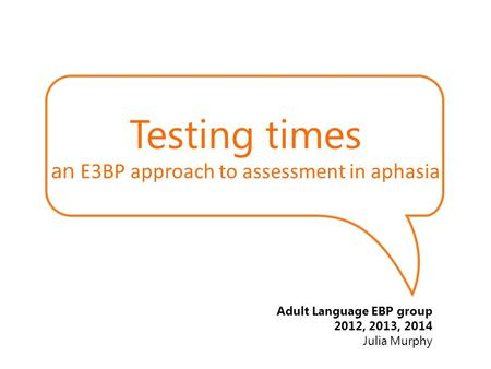 Testing times an E3BP approach to assessment in aphasia Adult Language EBP group 2012, 2013, 2014 Julia Murphy.