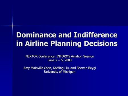 Dominance and Indifference in Airline Planning Decisions NEXTOR Conference: INFORMS Aviation Session June 2 – 5, 2003 Amy Mainville Cohn, KoMing Liu, and.