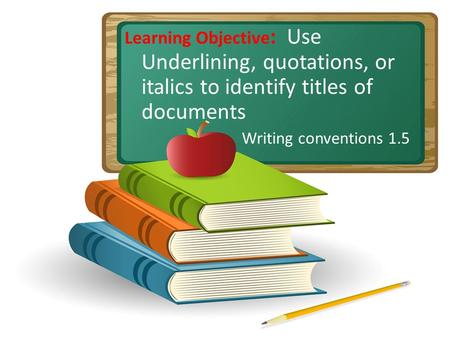 Learning Objective : Use Underlining, quotations, or italics to identify titles of documents Writing conventions 1.5.