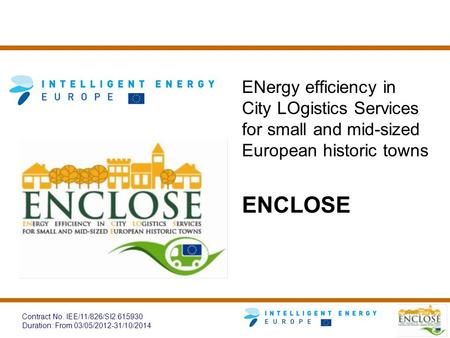 Contract No. IEE/11/826/SI2.615930 Duration: From 03/05/2012-31/10/2014 ENergy efficiency in City LOgistics Services for small and mid-sized European historic.