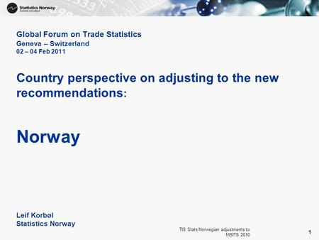 TIS Stats Norwegian adjustments to MSITS 2010 1 Global Forum on Trade Statistics Geneva – Switzerland 02 – 04 Feb 2011 Country perspective on adjusting.