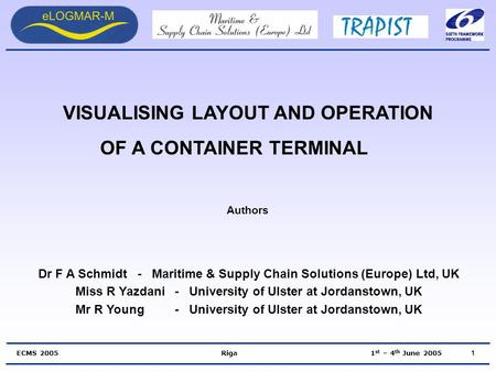 ECMS 2005 Riga 1 st – 4 th June 2005 VISUALISING LAYOUT AND OPERATION OF A CONTAINER TERMINAL Authors Dr F A Schmidt- Maritime & Supply Chain Solutions.