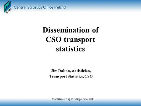 Jim Dalton, statistician, Transport Statistics, CSO Dissemination of CSO transport statistics TranSG meeting 19th September 2013.
