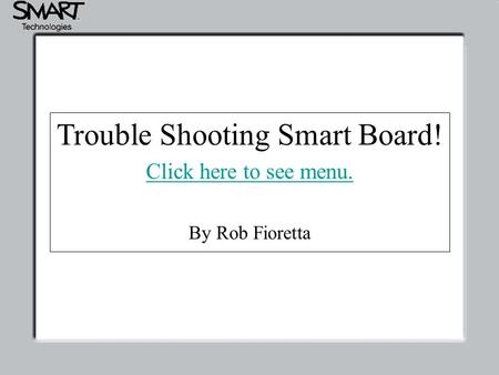 Trouble Shooting Smart Board! Click here to see menu. Trouble Shooting Smart Board! Click here to see menu. By Rob Fioretta.