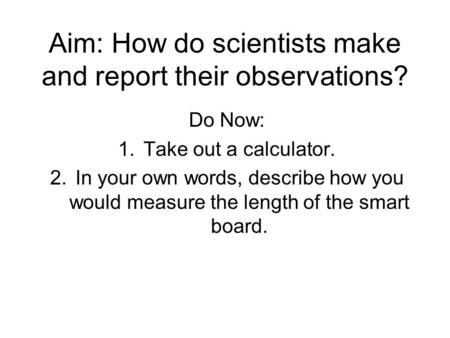 Aim: How do scientists make and report their observations? Do Now: 1.Take out a calculator. 2.In your own words, describe how you would measure the length.