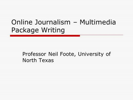 Online Journalism – Multimedia Package Writing Professor Neil Foote, University of North Texas.