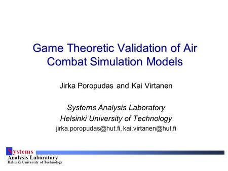 S ystems Analysis Laboratory Helsinki University of Technology Game Theoretic Validation of Air Combat Simulation Models Jirka Poropudas and Kai Virtanen.