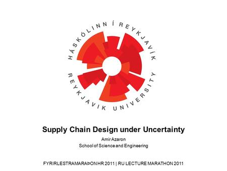 FYRIRLESTRAMARAÞON HR 2011 | RU LECTURE MARATHON 2011 Amir Azaron School of Science and Engineering Supply Chain Design under Uncertainty.