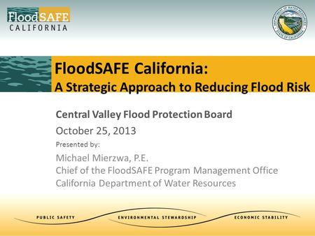 Central Valley Flood Protection Board October 25, 2013 Presented by: Michael Mierzwa, P.E. Chief of the FloodSAFE Program Management Office California.