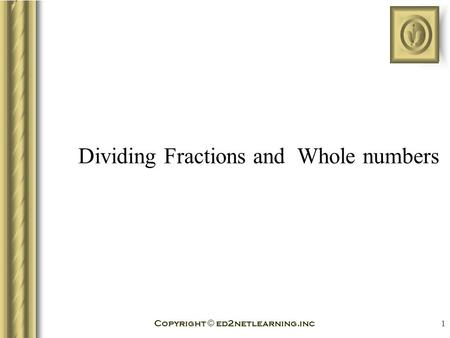 Copyright © ed2netlearning.inc 1 Dividing Fractions and Whole numbers.