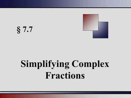 § 7.7 Simplifying Complex Fractions. Martin-Gay, Beginning and Intermediate Algebra, 4ed 22 Complex Rational Expressions Complex rational expressions.