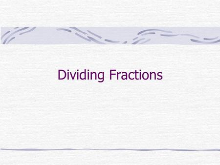 Dividing Fractions. To Divide Fractions: Keep the first fraction Change the division sign to a multiplication sign Flip the second fraction upside down.