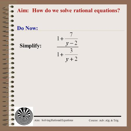 Aim: Solving Rational Equations Course: Adv. Alg. & Trig. Aim: How do we solve rational equations? Do Now: Simplify: