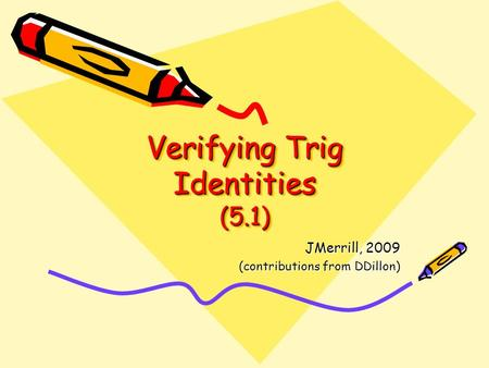 Verifying Trig Identities (5.1) JMerrill, 2009 (contributions from DDillon)