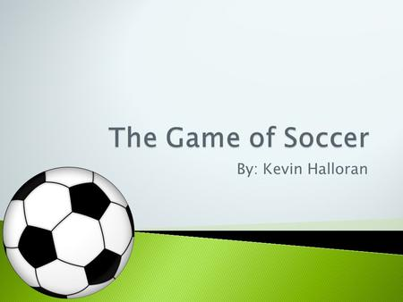 By: Kevin Halloran.  Soccer is a sport played between two teams of eleven players with a spherical ball.  At the turn of the 21st century, the game.
