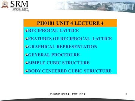 PH 0101 UNIT 4 LECTURE 41 RECIPROCAL LATTICE FEATURES OF RECIPROCAL LATTICE GRAPHICAL REPRESENTATION GENERAL PROCEDURE SIMPLE CUBIC STRUCTURE BODY CENTERED.