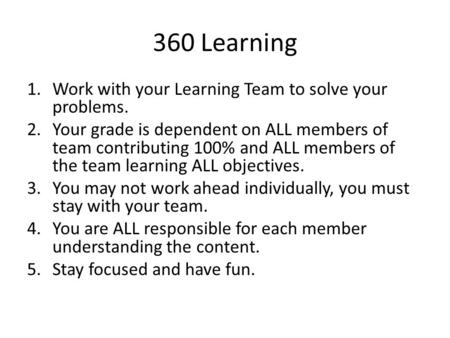 360 Learning 1.Work with your Learning Team to solve your problems. 2.Your grade is dependent on ALL members of team contributing 100% and ALL members.