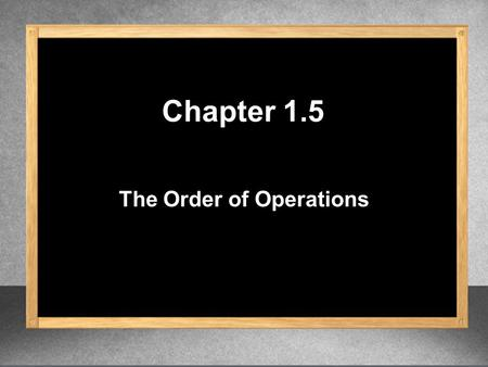 The Order of Operations Chapter 1.5. 1.Evaluate inside grouping symbols ( ), { }, [ ], | |, √ (square root), ─ (fraction bar) 2.Evaluate exponents 3.Multiply.