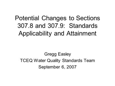 Potential Changes to Sections 307.8 and 307.9: Standards Applicability and Attainment Gregg Easley TCEQ Water Quality Standards Team September 6, 2007.
