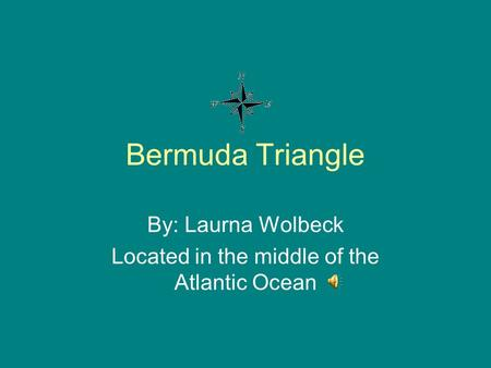 Bermuda Triangle By: Laurna Wolbeck Located in the middle of the Atlantic Ocean.