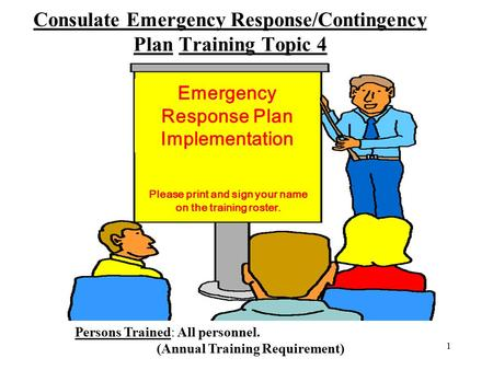 1 Consulate Emergency Response/Contingency Plan Training Topic 4 Emergency Response Plan Implementation Persons Trained: All personnel. (Annual Training.