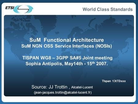 World Class Standards SuM Functional Architecture SuM NGN OSS Service Interfaces (NOSIs) TISPAN WG8 – 3GPP SA#5 Joint meeting Sophia Antipolis, May14th.