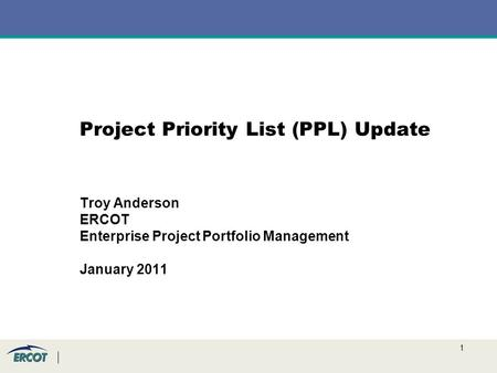 1 Project Priority List (PPL) Update Troy Anderson ERCOT Enterprise Project Portfolio Management January 2011.