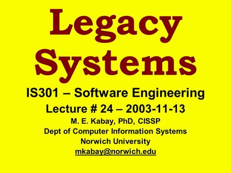 Legacy Systems IS301 – Software Engineering Lecture # 24 – 2003-11-13 M. E. Kabay, PhD, CISSP Dept of Computer Information Systems Norwich University.