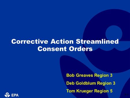 EPA P-1 Corrective Action Streamlined Consent Orders Bob Greaves Region 3 Deb Goldblum Region 3 Tom Krueger Region 5.