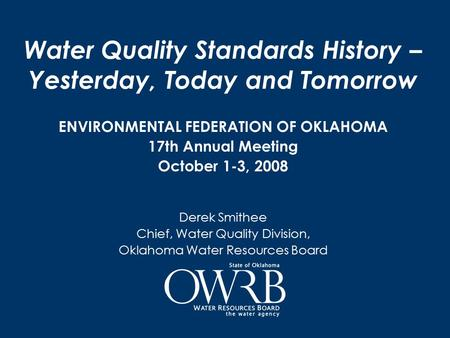 Water Quality Standards History – Yesterday, Today and Tomorrow ENVIRONMENTAL FEDERATION OF OKLAHOMA 17th Annual Meeting October 1-3, 2008 Derek Smithee.