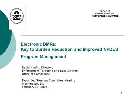 1 Electronic DMRs: Key to Burden Reduction and Improved NPDES Program Management David Hindin, Director, Enforcement Targeting and Data Division Office.