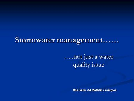Stormwater management…… …..not just a water quality issue Deb Smith, CA RWQCB, LA Region Deb Smith, CA RWQCB, LA Region.