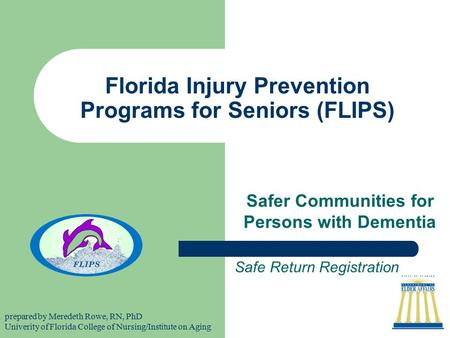 Florida Injury Prevention Programs for Seniors (FLIPS) Safer Communities for Persons with Dementia Safe Return Registration prepared by Meredeth Rowe,
