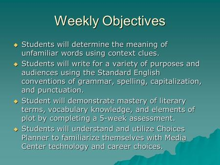 Weekly Objectives  Students will determine the meaning of unfamiliar words using context clues.  Students will write for a variety of purposes and audiences.