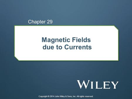 Magnetic Fields due to Currents Chapter 29 Copyright © 2014 John Wiley & Sons, Inc. All rights reserved.
