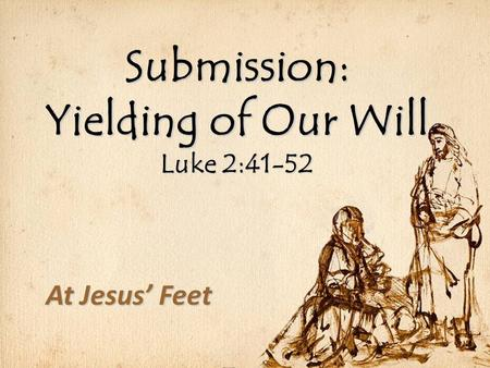 Submission: Yielding of Our Will Luke 2:41-52 At Jesus' Feet.